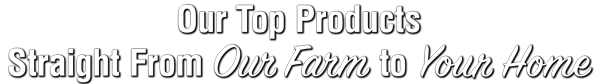 Our Top Products Straight From Our Farm to Your Home